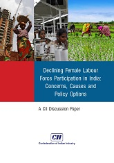 Declining Female Labour Force Participation in India: Concerns, Causes and Policy Options : A CII Discussion Paper